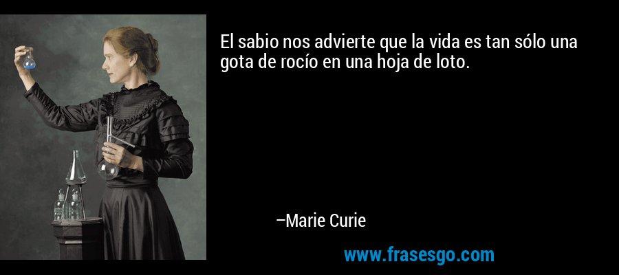 El sabio nos advierte que la vida es tan sólo una gota de rocío en una hoja de loto. – Marie Curie