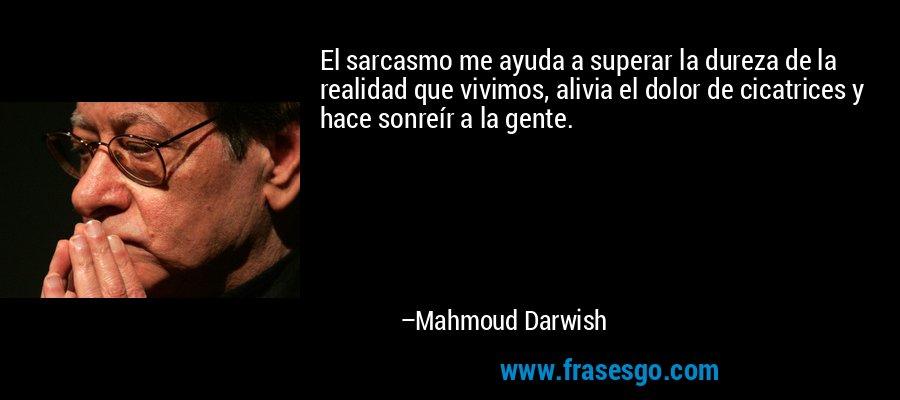 El sarcasmo me ayuda a superar la dureza de la realidad que vivimos, alivia el dolor de cicatrices y hace sonreír a la gente. – Mahmoud Darwish