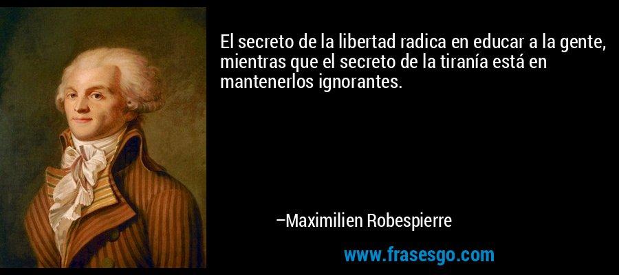 El secreto de la libertad radica en educar a la gente, mientras que el secreto de la tiranía está en mantenerlos ignorantes. – Maximilien Robespierre