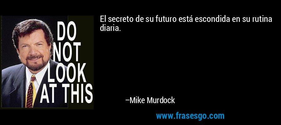 El secreto de su futuro está escondida en su rutina diaria. – Mike Murdock