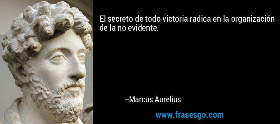 El secreto de todo victoria radica en la organización de la no evidente. – Marcus Aurelius