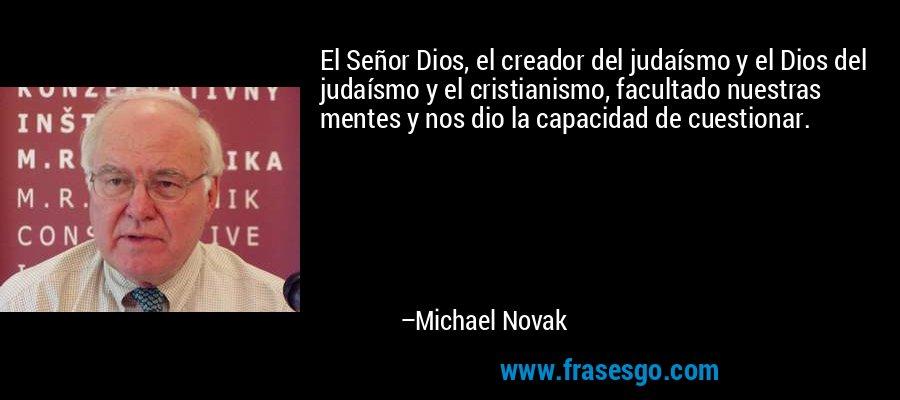 El Señor Dios, el creador del judaísmo y el Dios del judaísmo y el cristianismo, facultado nuestras mentes y nos dio la capacidad de cuestionar. – Michael Novak