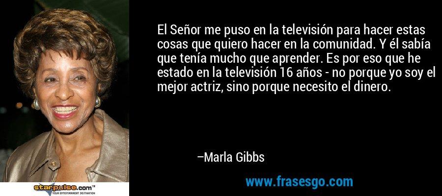 El Señor me puso en la televisión para hacer estas cosas que quiero hacer en la comunidad. Y él sabía que tenía mucho que aprender. Es por eso que he estado en la televisión 16 años - no porque yo soy el mejor actriz, sino porque necesito el dinero. – Marla Gibbs