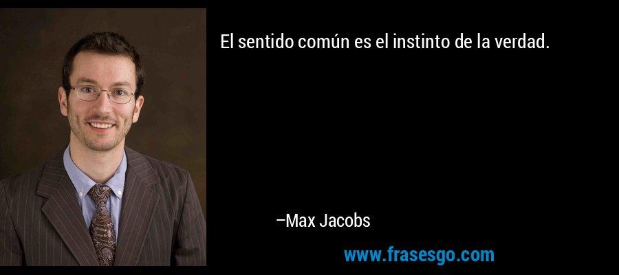 El sentido común es el instinto de la verdad. – Max Jacobs