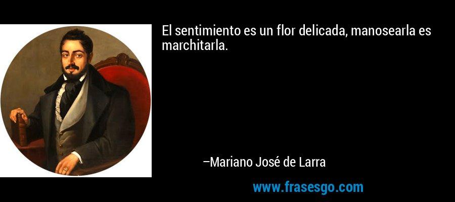 El sentimiento es un flor delicada, manosearla es marchitarla. – Mariano José de Larra