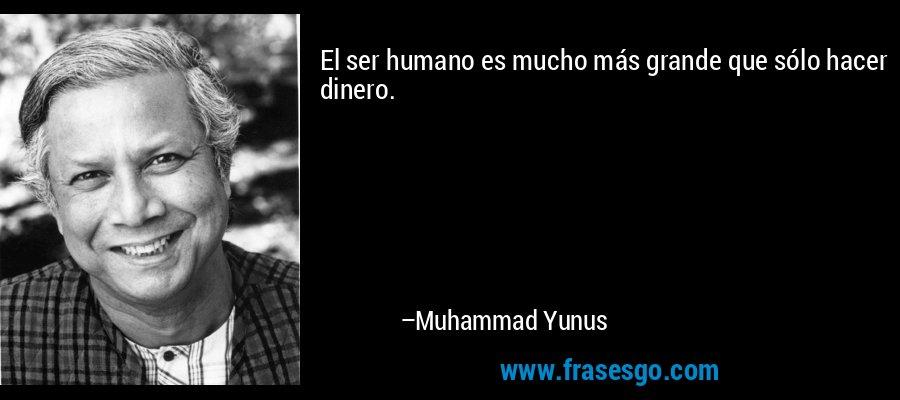 El ser humano es mucho más grande que sólo hacer dinero. – Muhammad Yunus