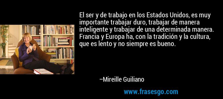 El ser y de trabajo en los Estados Unidos, es muy importante trabajar duro, trabajar de manera inteligente y trabajar de una determinada manera. Francia y Europa ha, con la tradición y la cultura, que es lento y no siempre es bueno. – Mireille Guiliano