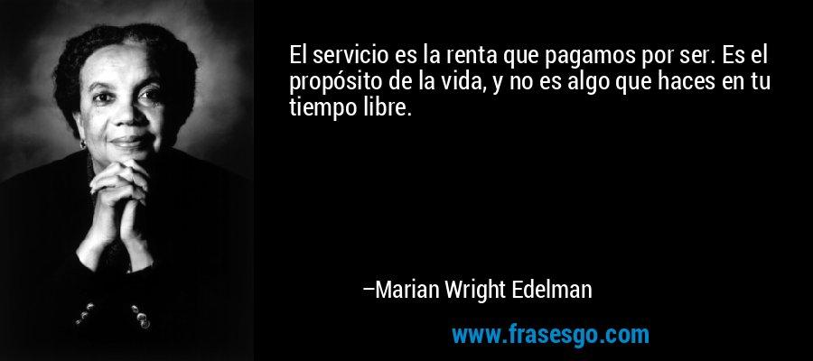 El servicio es la renta que pagamos por ser. Es el propósito de la vida, y no es algo que haces en tu tiempo libre. – Marian Wright Edelman