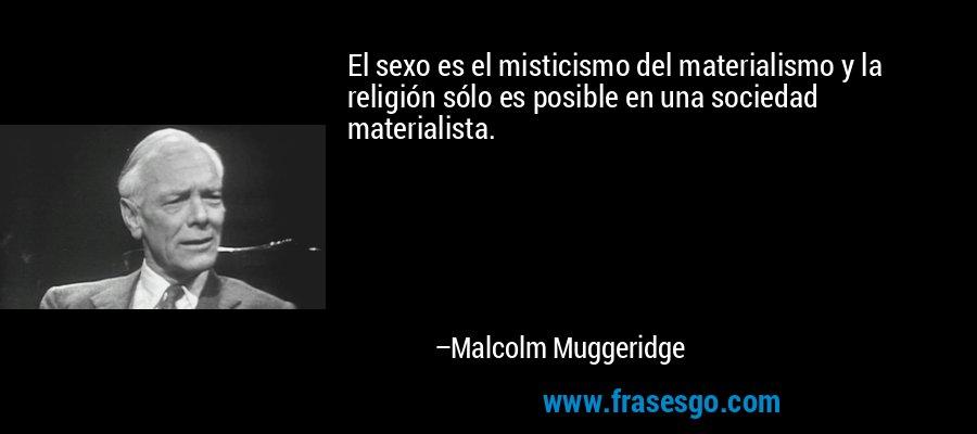El sexo es el misticismo del materialismo y la religión sólo es posible en una sociedad materialista. – Malcolm Muggeridge