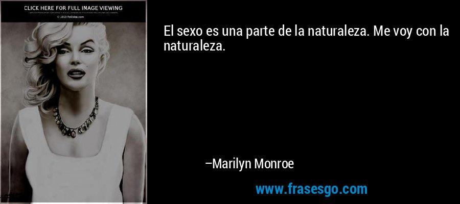El sexo es una parte de la naturaleza. Me voy con la naturaleza. – Marilyn Monroe