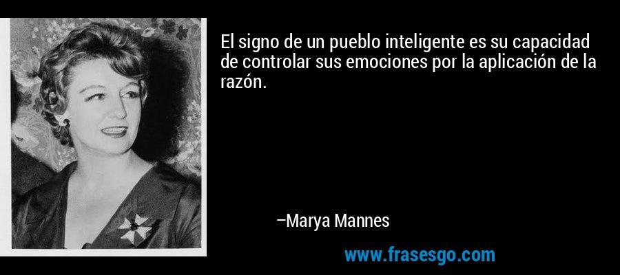 El signo de un pueblo inteligente es su capacidad de controlar sus emociones por la aplicación de la razón. – Marya Mannes