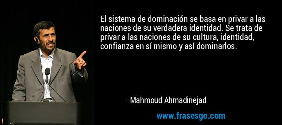 El sistema de dominación se basa en privar a las naciones de su verdadera identidad. Se trata de privar a las naciones de su cultura, identidad, confianza en sí mismo y así dominarlos. – Mahmoud Ahmadinejad