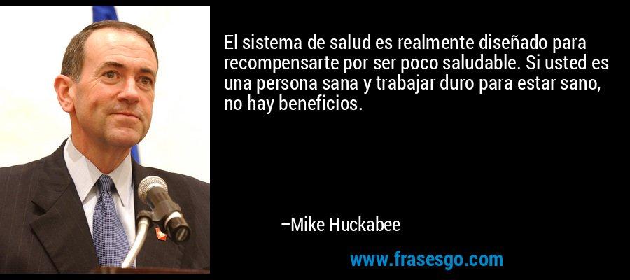 El sistema de salud es realmente diseñado para recompensarte por ser poco saludable. Si usted es una persona sana y trabajar duro para estar sano, no hay beneficios. – Mike Huckabee