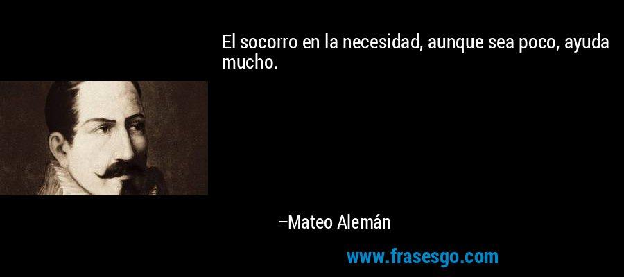El socorro en la necesidad, aunque sea poco, ayuda mucho. – Mateo Alemán