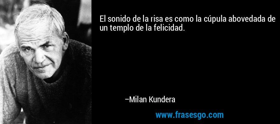 El sonido de la risa es como la cúpula abovedada de un templo de la felicidad. – Milan Kundera