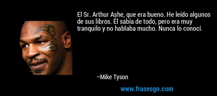 El Sr. Arthur Ashe, que era bueno. He leído algunos de sus libros. Él sabía de todo, pero era muy tranquilo y no hablaba mucho. Nunca lo conocí. – Mike Tyson