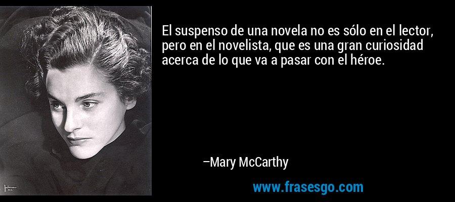 El suspenso de una novela no es sólo en el lector, pero en el novelista, que es una gran curiosidad acerca de lo que va a pasar con el héroe. – Mary McCarthy