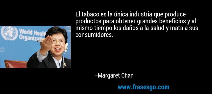 El tabaco es la única industria que produce productos para obtener grandes beneficios y al mismo tiempo los daños a la salud y mata a sus consumidores. – Margaret Chan