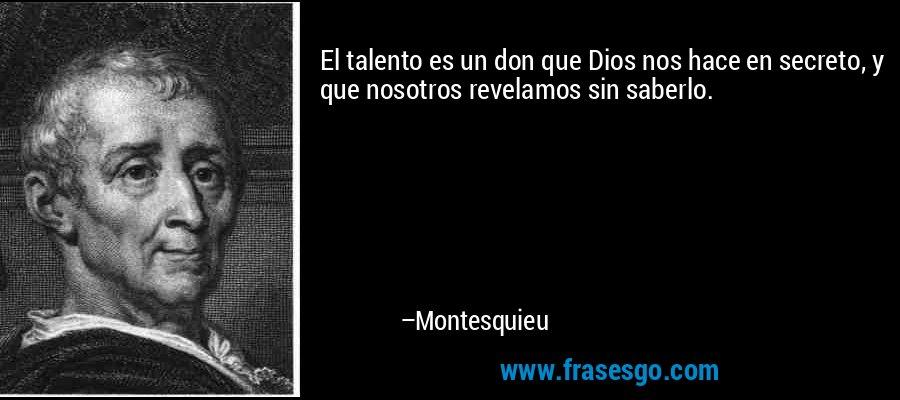 El talento es un don que Dios nos hace en secreto, y que nosotros revelamos sin saberlo. – Montesquieu