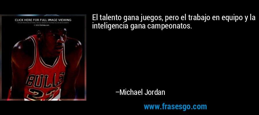 El talento gana juegos, pero el trabajo en equipo y la inteligencia gana campeonatos. – Michael Jordan