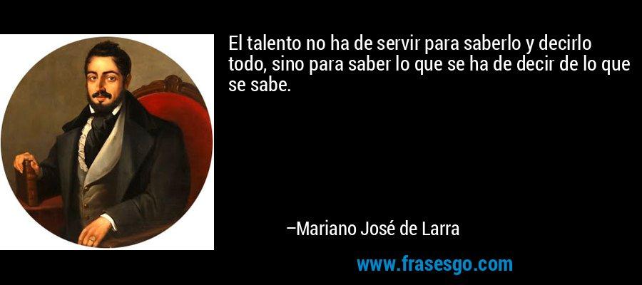 El talento no ha de servir para saberlo y decirlo todo, sino para saber lo que se ha de decir de lo que se sabe. – Mariano José de Larra