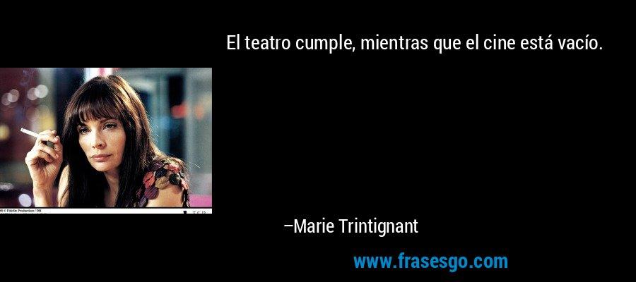 El teatro cumple, mientras que el cine está vacío. – Marie Trintignant