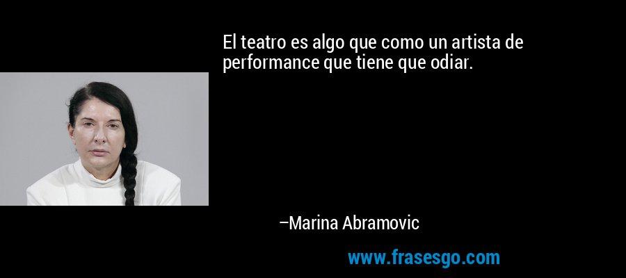 El teatro es algo que como un artista de performance que tiene que odiar. – Marina Abramovic