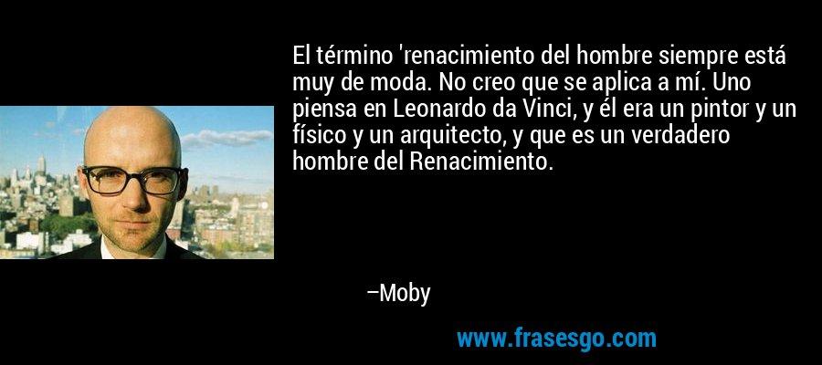 El término 'renacimiento del hombre siempre está muy de moda. No creo que se aplica a mí. Uno piensa en Leonardo da Vinci, y él era un pintor y un físico y un arquitecto, y que es un verdadero hombre del Renacimiento. – Moby