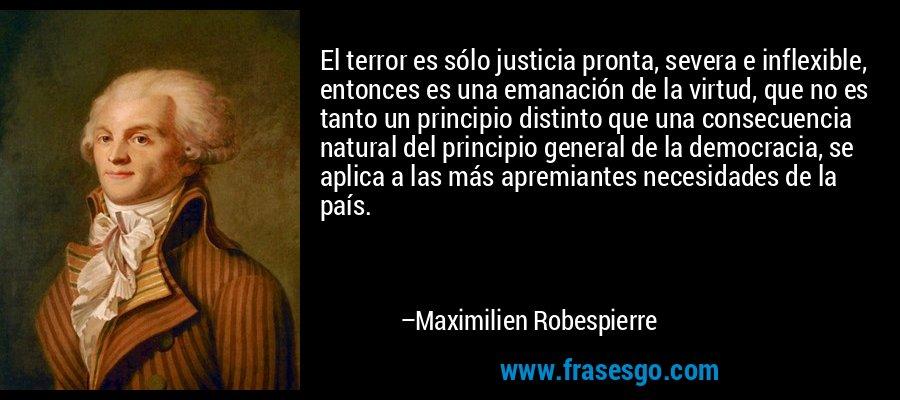 El terror es sólo justicia pronta, severa e inflexible, entonces es una emanación de la virtud, que no es tanto un principio distinto que una consecuencia natural del principio general de la democracia, se aplica a las más apremiantes necesidades de la país. – Maximilien Robespierre