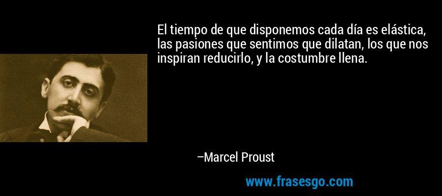 El tiempo de que disponemos cada día es elástica, las pasiones que sentimos que dilatan, los que nos inspiran reducirlo, y la costumbre llena. – Marcel Proust