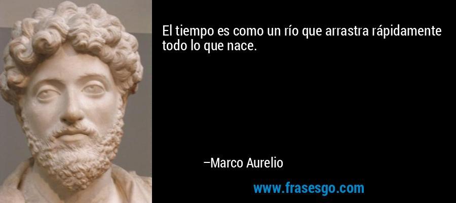 El tiempo es como un río que arrastra rápidamente todo lo que nace. – Marco Aurelio