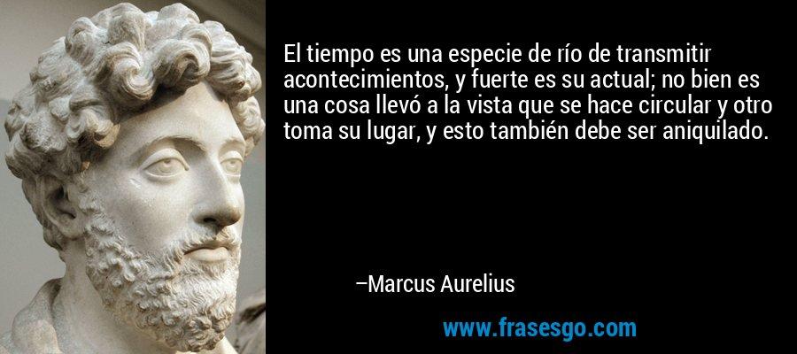 El tiempo es una especie de río de transmitir acontecimientos, y fuerte es su actual; no bien es una cosa llevó a la vista que se hace circular y otro toma su lugar, y esto también debe ser aniquilado. – Marcus Aurelius