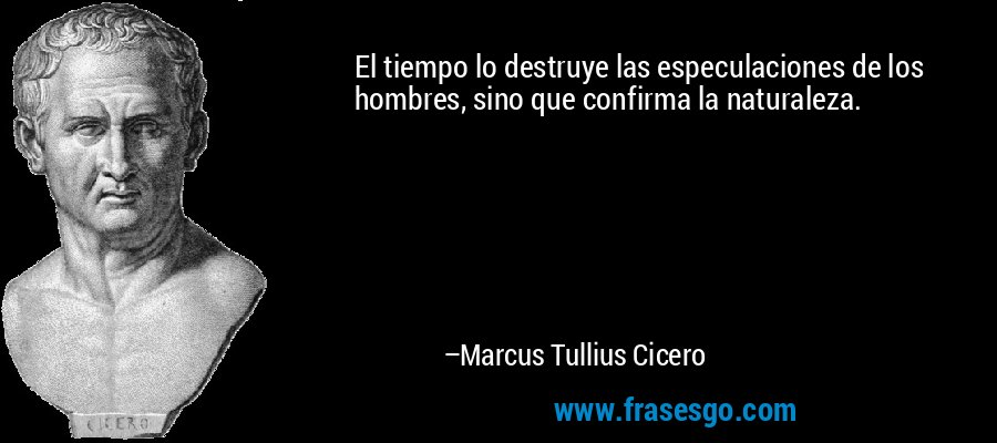 El tiempo lo destruye las especulaciones de los hombres, sino que confirma la naturaleza. – Marcus Tullius Cicero