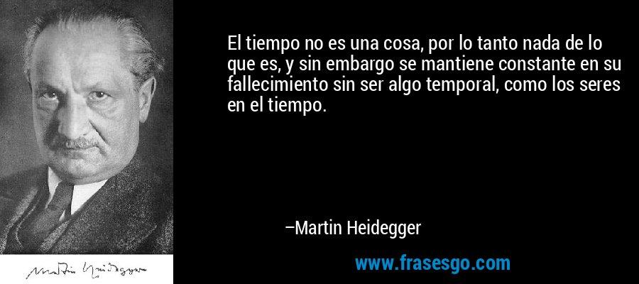 El tiempo no es una cosa, por lo tanto nada de lo que es, y sin embargo se mantiene constante en su fallecimiento sin ser algo temporal, como los seres en el tiempo. – Martin Heidegger