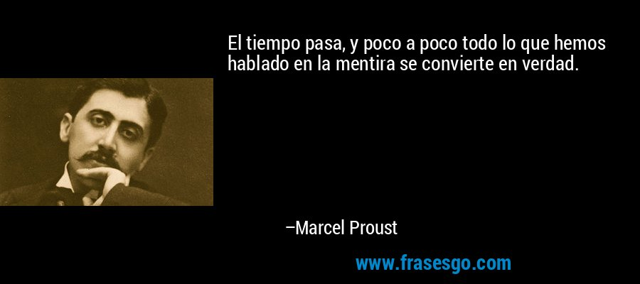 El tiempo pasa, y poco a poco todo lo que hemos hablado en la mentira se convierte en verdad. – Marcel Proust