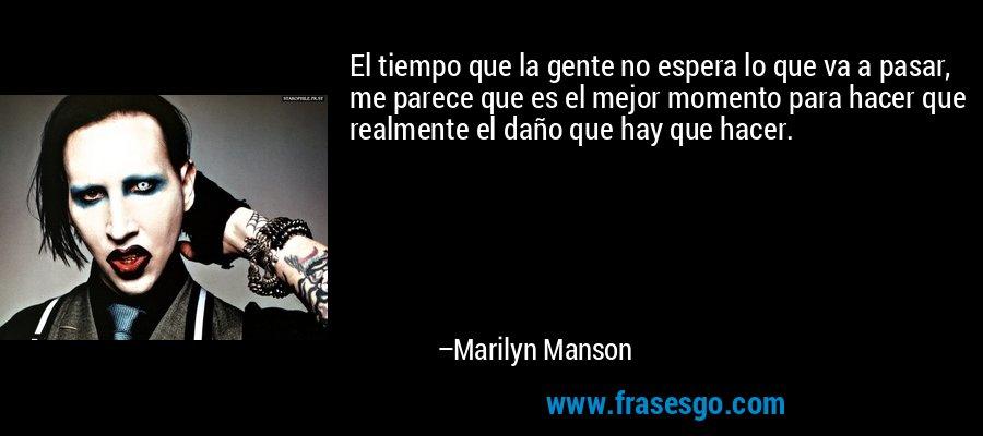 El tiempo que la gente no espera lo que va a pasar, me parece que es el mejor momento para hacer que realmente el daño que hay que hacer. – Marilyn Manson