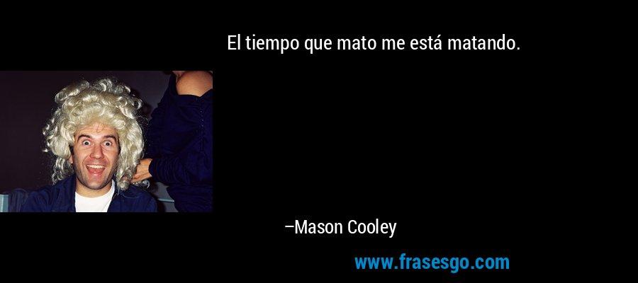 El tiempo que mato me está matando. – Mason Cooley