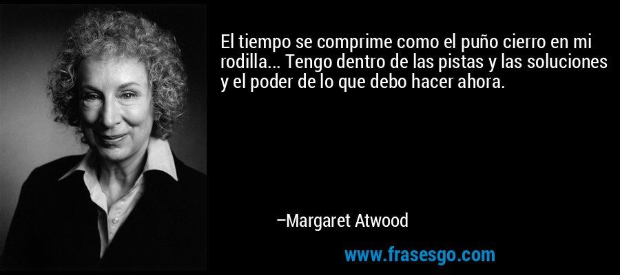 El tiempo se comprime como el puño cierro en mi rodilla... Tengo dentro de las pistas y las soluciones y el poder de lo que debo hacer ahora. – Margaret Atwood