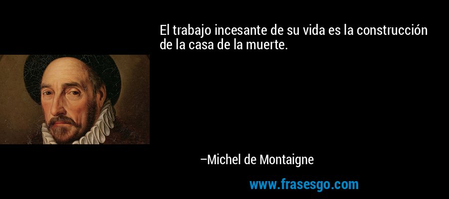El trabajo incesante de su vida es la construcción de la casa de la muerte. – Michel de Montaigne