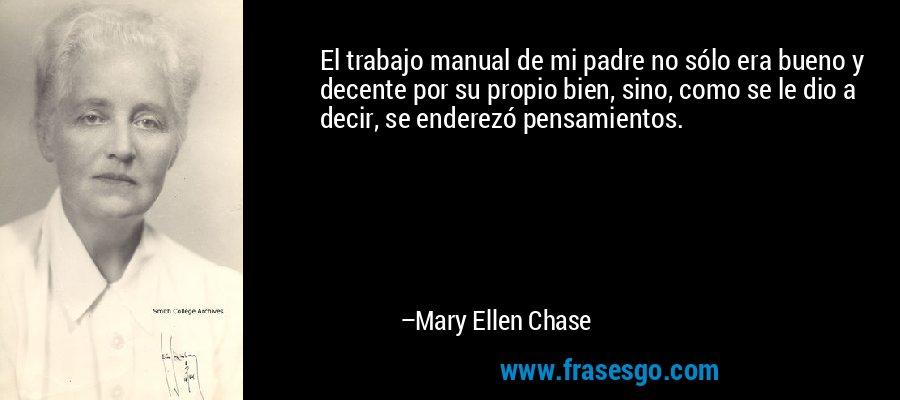 El trabajo manual de mi padre no sólo era bueno y decente por su propio bien, sino, como se le dio a decir, se enderezó pensamientos. – Mary Ellen Chase