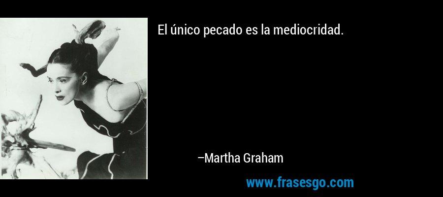 El único pecado es la mediocridad. – Martha Graham