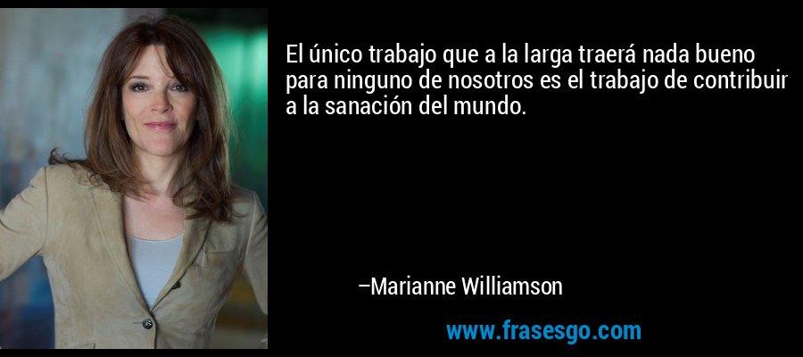 El único trabajo que a la larga traerá nada bueno para ninguno de nosotros es el trabajo de contribuir a la sanación del mundo. – Marianne Williamson