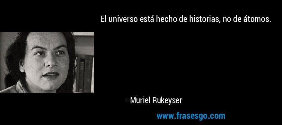 El universo está hecho de historias, no de átomos. – Muriel Rukeyser