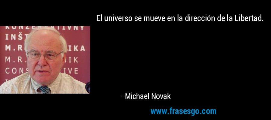 El universo se mueve en la dirección de la Libertad. – Michael Novak
