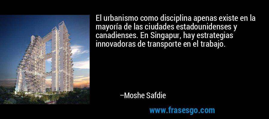 El urbanismo como disciplina apenas existe en la mayoría de las ciudades estadounidenses y canadienses. En Singapur, hay estrategias innovadoras de transporte en el trabajo. – Moshe Safdie