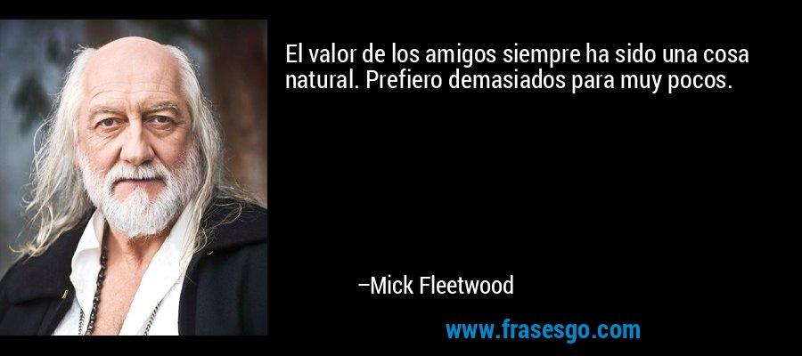 El valor de los amigos siempre ha sido una cosa natural. Prefiero demasiados para muy pocos. – Mick Fleetwood