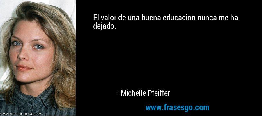 El valor de una buena educación nunca me ha dejado. – Michelle Pfeiffer
