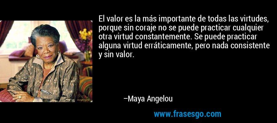 El valor es la más importante de todas las virtudes, porque sin coraje no se puede practicar cualquier otra virtud constantemente. Se puede practicar alguna virtud erráticamente, pero nada consistente y sin valor. – Maya Angelou