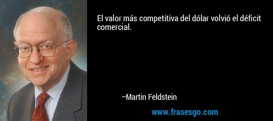 El valor más competitiva del dólar volvió el déficit comercial. – Martin Feldstein