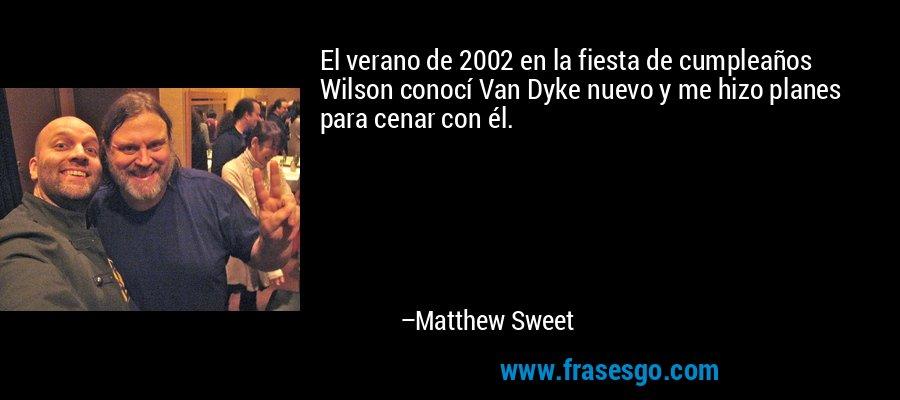 El verano de 2002 en la fiesta de cumpleaños Wilson conocí Van Dyke nuevo y me hizo planes para cenar con él. – Matthew Sweet